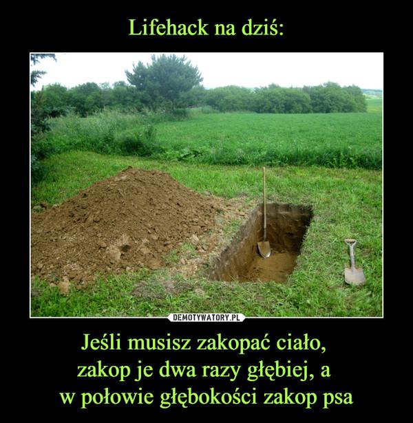 Jeśli musisz zakopać ciało, zakop je dwa razy głębiej, a w połowie głębokości zakop psa –