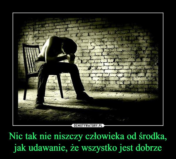 Nic tak nie niszczy człowieka od środka, jak udawanie, że wszystko jest dobrze –