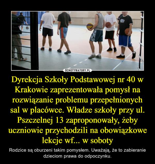 Dyrekcja Szkoły Podstawowej nr 40 w Krakowie zaprezentowała pomysł na rozwiązanie problemu przepełnionych sal w placówce. Władze szkoły przy ul. Pszczelnej 13 zaproponowały, żeby uczniowie przychodzili na obowiązkowe lekcje wf... w soboty – Rodzice są oburzeni takim pomysłem. Uważają, że to zabieranie dzieciom prawa do odpoczynku.