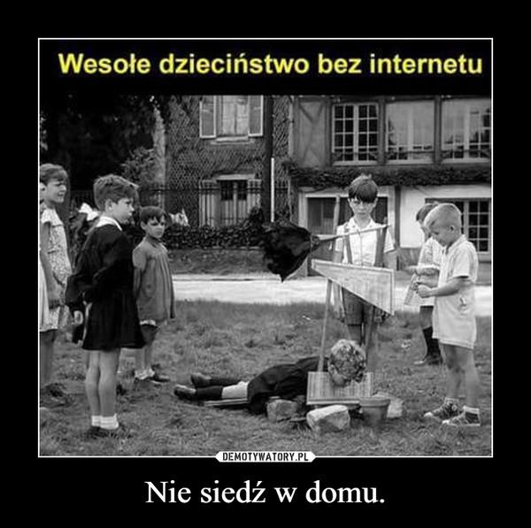 Nie siedź w domu. –