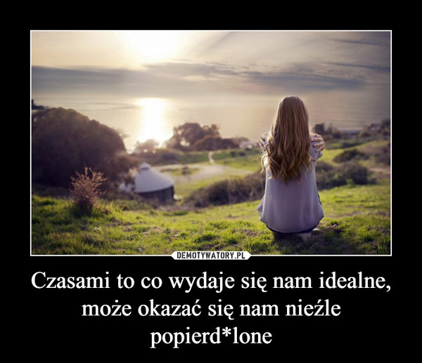 Czasami to co wydaje się nam idealne, może okazać się nam nieźle popierd*lone –