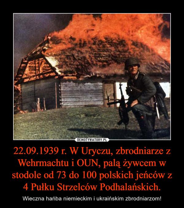 22.09.1939 r. W Uryczu, zbrodniarze z Wehrmachtu i OUN, palą żywcem w stodole od 73 do 100 polskich jeńców z 4 Pułku Strzelców Podhalańskich. – Wieczna hańba niemieckim i ukraińskim zbrodniarzom!