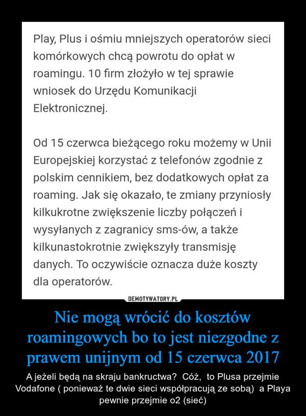 Nie mogą wrócić do kosztów roamingowych bo to jest niezgodne z prawem unijnym od 15 czerwca 2017 – A jeżeli będą na skraju bankructwa?  Cóż,  to Plusa przejmie Vodafone ( ponieważ te dwie sieci współpracują ze sobą)  a Playa pewnie przejmie o2 (sieć)