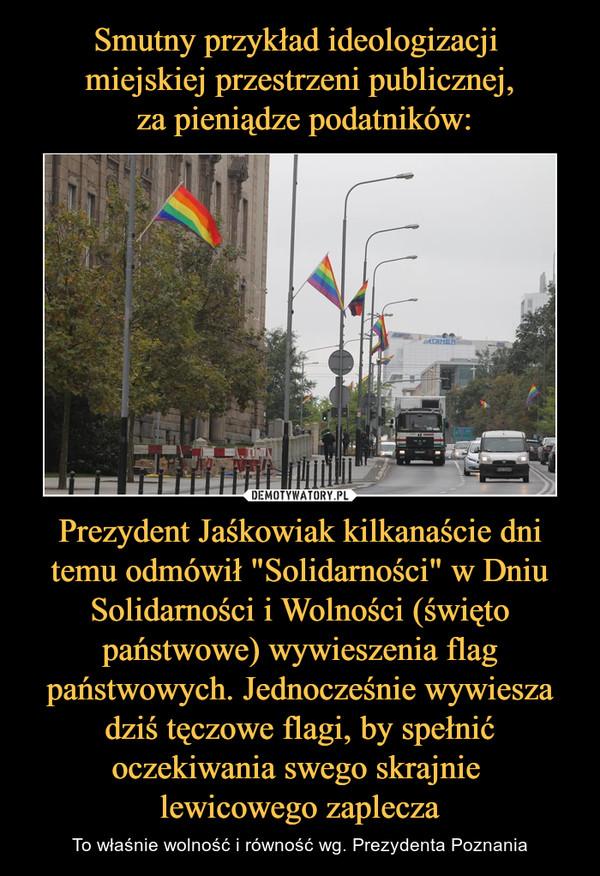 """Prezydent Jaśkowiak kilkanaście dni temu odmówił """"Solidarności"""" w Dniu Solidarności i Wolności (święto państwowe) wywieszenia flag państwowych. Jednocześnie wywiesza dziś tęczowe flagi, by spełnić oczekiwania swego skrajnie lewicowego zaplecza – To właśnie wolność i równość wg. Prezydenta Poznania"""