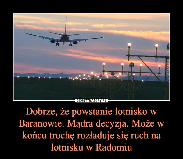 Dobrze, że powstanie lotnisko w Baranowie. Mądra decyzja. Może w końcu trochę rozładuje się ruch na lotnisku w Radomiu –