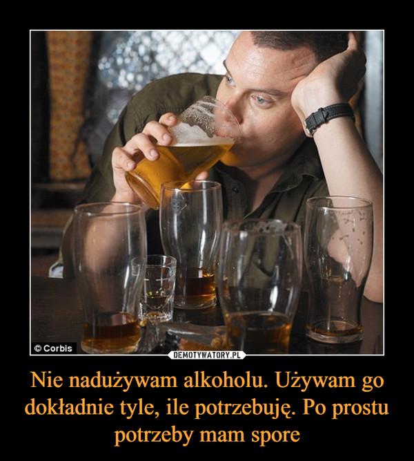 Nie nadużywam alkoholu. Używam go dokładnie tyle, ile potrzebuję. Po prostu potrzeby mam spore –