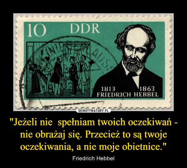 """""""Jeżeli nie  spełniam twoich oczekiwań - nie obrażaj się. Przecież to są twoje oczekiwania, a nie moje obietnice."""" – Friedrich Hebbel"""