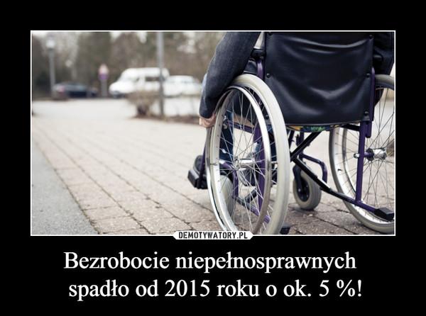 Bezrobocie niepełnosprawnych  spadło od 2015 roku o ok. 5 %! –