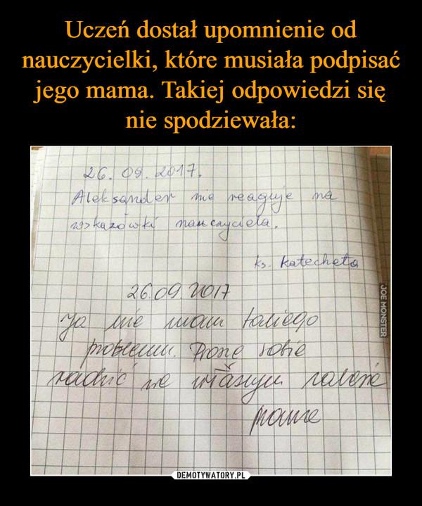 –  Aleksander nie reaguje na wskazówki nauczycielaJa nie mam takie problemu. Proszę sobie radzić we własnym zakresiemama