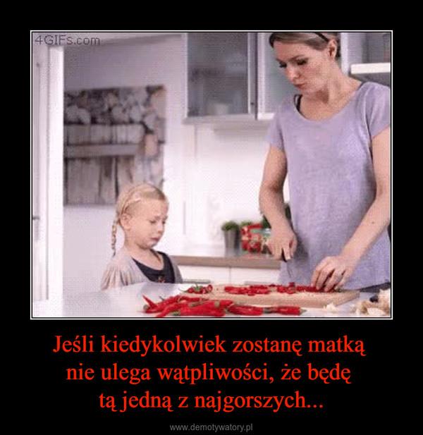 Jeśli kiedykolwiek zostanę matką nie ulega wątpliwości, że będę tą jedną z najgorszych... –