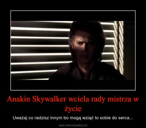 Anakin Skywalker wciela rady mistrza w życie – Uważaj co radzisz innym bo mogą wziąć to sobie do serca...