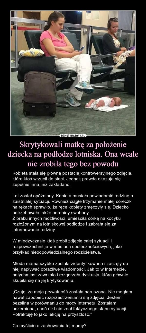 """Skrytykowali matkę za położenie dziecka na podłodze lotniska. Ona wcale nie zrobiła tego bez powodu – Kobieta stała się główną postacią kontrowersyjnego zdjęcia, które ktoś wrzucił do sieci. Jednak prawda okazuje się zupełnie inna, niż zakładano.Lot został opóźniony. Kobieta musiała powiadomić rodzinę o zaistniałej sytuacji. Również ciągłe trzymanie małej córeczki na rękach sprawiło, że ręce kobiety zmęczyły się. Dziecko potrzebowało także odrobiny swobody. Z braku innych możliwości, umieściła córkę na kocyku rozłożonym na lotniskowej podłodze i zabrała się za informowanie rodziny.W międzyczasie ktoś zrobił zdjęcie całej sytuacji i rozpowszechnił je w mediach społecznościowych, jako przykład nieodpowiedzialnego rodzicielstwa.Młoda mama szybko została zidentyfikowana i zaczęły do niej napływać obraźliwe wiadomości. Jak to w Internecie, natychmiast zawrzało i rozgorzała dyskusja, która głównie skupiła się na jej krytykowaniu. """"Czuję, że moja prywatność została naruszona. Nie mogłam nawet zapobiec rozprzestrzenianiu się zdjęcia. Jestem bezsilna w porównaniu do mocy Internetu. Zostałam oczerniona, choć nikt nie znał faktycznego stanu sytuacji. Potraktuję to jako lekcję na przyszłość.""""Co myślicie o zachowaniu tej mamy?"""