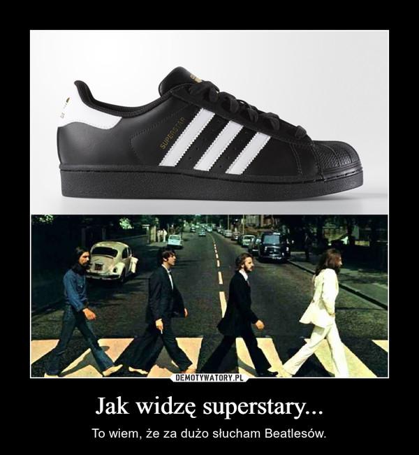 Jak widzę superstary... – To wiem, że za dużo słucham Beatlesów.