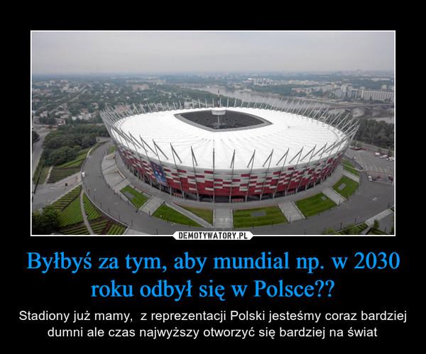 Byłbyś za tym, aby mundial np. w 2030 roku odbył się w Polsce?? – Stadiony już mamy,  z reprezentacji Polski jesteśmy coraz bardziej dumni ale czas najwyższy otworzyć się bardziej na świat