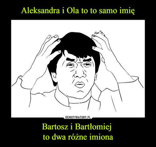 Aleksandra i Ola to to samo imię Bartosz i Bartłomiej  to dwa różne imiona