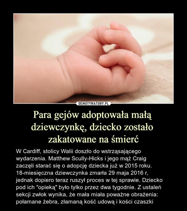 """Para gejów adoptowała małą dziewczynkę, dziecko zostało zakatowane na śmierć – W Cardiff, stolicy Walii doszło do wstrząsającego wydarzenia. Matthew Scully-Hicks i jego mąż Craig zaczęli starać się o adopcję dziecka już w 2015 roku. 18-miesięczna dziewczynka zmarła 29 maja 2016 r, jednak dopiero teraz ruszył proces w tej sprawie. Dziecko pod ich """"opieką"""" było tylko przez dwa tygodnie. Z ustaleń sekcji zwłok wynika, że mała miała poważne obrażenia: połamane żebra, złamaną kość udową i kości czaszki"""