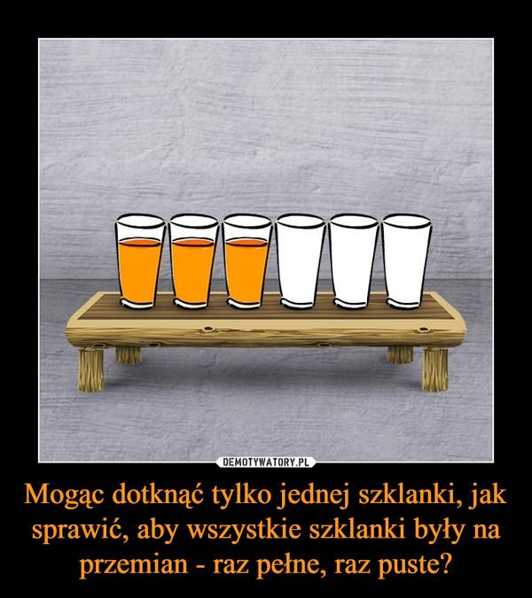 Mogąc dotknąć tylko jednej szklanki, jak sprawić, aby wszystkie szklanki były na przemian - raz pełne, raz puste? –