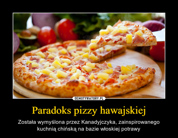 Paradoks pizzy hawajskiej – Została wymyślona przez Kanadyjczyka, zainspirowanego kuchnią chińską na bazie włoskiej potrawy