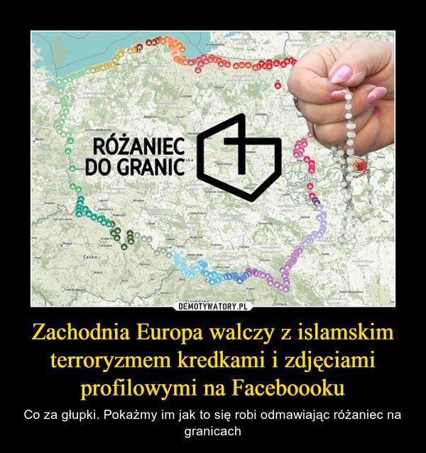 Zachodnia Europa walczy z islamskim terroryzmem kredkami i zdjęciami profilowymi na Faceboooku – Co za głupki. Pokażmy im jak to się robi odmawiając różaniec na granicach RÓŻANIEC DO GRANIC
