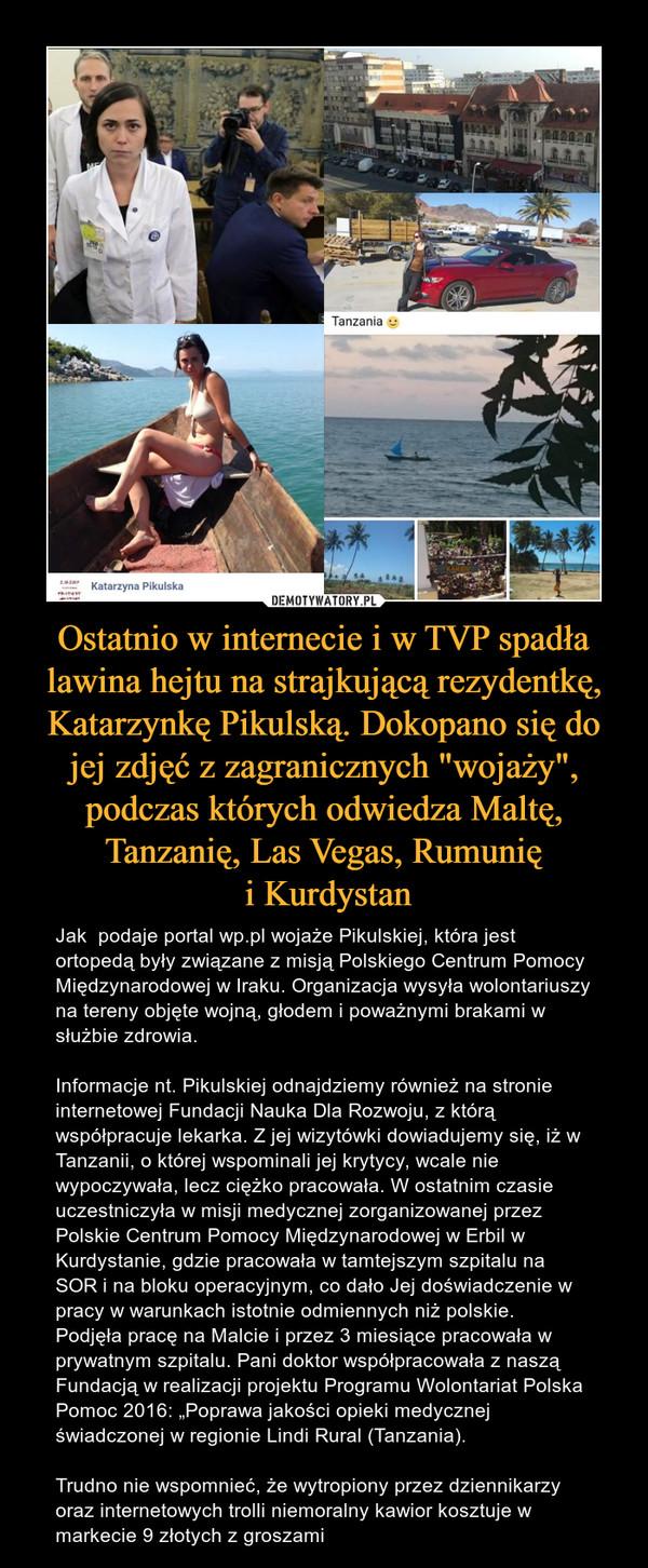 """Ostatnio w internecie i w TVP spadła lawina hejtu na strajkującą rezydentkę, Katarzynkę Pikulską. Dokopano się do jej zdjęć z zagranicznych """"wojaży"""", podczas których odwiedza Maltę, Tanzanię, Las Vegas, Rumunię i Kurdystan – Jak  podaje portal wp.pl wojaże Pikulskiej, która jest ortopedą były związane z misją Polskiego Centrum Pomocy Międzynarodowej w Iraku. Organizacja wysyła wolontariuszy na tereny objęte wojną, głodem i poważnymi brakami w służbie zdrowia.Informacje nt. Pikulskiej odnajdziemy również na stronie internetowej Fundacji Nauka Dla Rozwoju, z którą współpracuje lekarka. Z jej wizytówki dowiadujemy się, iż w Tanzanii, o której wspominali jej krytycy, wcale nie wypoczywała, lecz ciężko pracowała. W ostatnim czasie uczestniczyła w misji medycznej zorganizowanej przez Polskie Centrum Pomocy Międzynarodowej w Erbil w Kurdystanie, gdzie pracowała w tamtejszym szpitalu na SOR i na bloku operacyjnym, co dało Jej doświadczenie w pracy w warunkach istotnie odmiennych niż polskie.  Podjęła pracę na Malcie i przez 3 miesiące pracowała w prywatnym szpitalu. Pani doktor współpracowała z naszą Fundacją w realizacji projektu Programu Wolontariat Polska Pomoc 2016: """"Poprawa jakości opieki medycznej świadczonej w regionie Lindi Rural (Tanzania).Trudno nie wspomnieć, że wytropiony przez dziennikarzy oraz internetowych trolli niemoralny kawior kosztuje w markecie 9 złotych z groszami"""