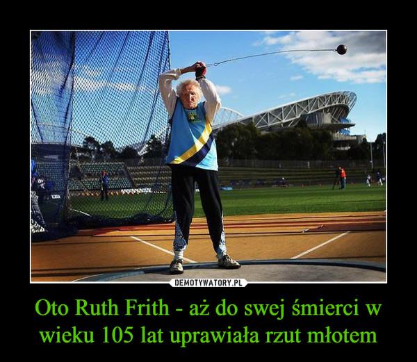 Oto Ruth Frith - aż do swej śmierci w wieku 105 lat uprawiała rzut młotem –