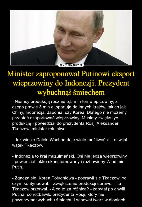 Minister zaproponował Putinowi eksport wieprzowiny do Indonezji. Prezydent wybuchnął śmiechem – - Niemcy produkują rocznie 5,5 mln ton wieprzowiny, z czego prawie 3 mln eksportują do innych krajów, takich jak Chiny, Indonezja, Japonia, czy Korea. Dlatego nie możemy przestać eksportować wieprzowiny. Musimy zwiększyć produkcję - powiedział do prezydenta Rosji Aleksander Tkaczow, minister rolnictwa.- Jak wiecie Daleki Wschód daje wiele możliwości - rozwijał wątek Tkaczow.- Indonezja to kraj muzułmański. Oni nie jedzą wieprzowiny - powiedział lekko skonsternowany i rozbawiony Władimir Putin.- Zgadza się. Korea Południowa - poprawił się Tkaczow, po czym kontynuował. - Zwiększenie produkcji sprawi... - tu Tkaczow przerwał. - A co to za różnica? - zapytał po chwili Putina, co rozbawiło prezydenta Rosji, który nie powstrzymał wybuchu śmiechu i schował twarz w dłoniach.