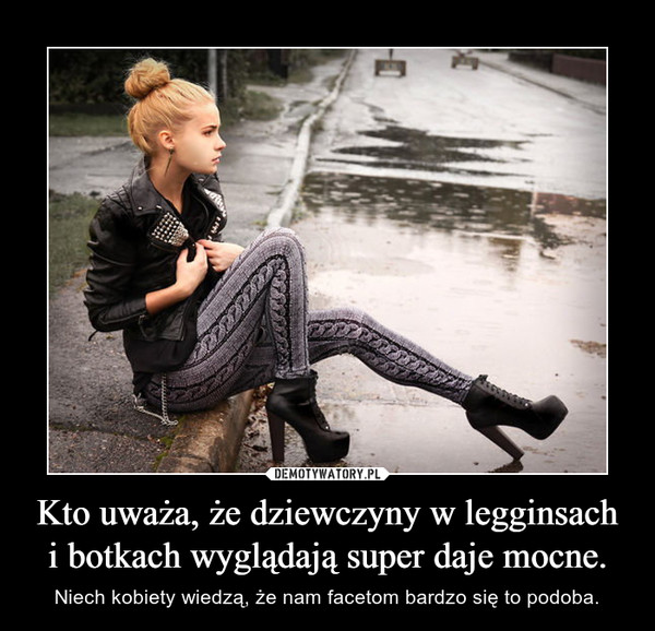 Kto uważa, że dziewczyny w legginsach i botkach wyglądają super daje mocne. – Niech kobiety wiedzą, że nam facetom bardzo się to podoba.