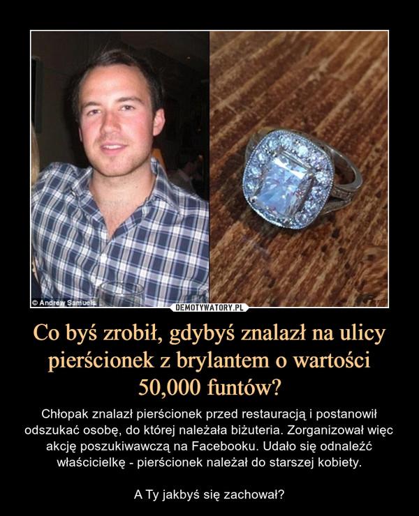 Co byś zrobił, gdybyś znalazł na ulicy pierścionek z brylantem o wartości 50,000 funtów? – Chłopak znalazł pierścionek przed restauracją i postanowił odszukać osobę, do której należała biżuteria. Zorganizował więc akcję poszukiwawczą na Facebooku. Udało się odnaleźć właścicielkę - pierścionek należał do starszej kobiety.A Ty jakbyś się zachował?