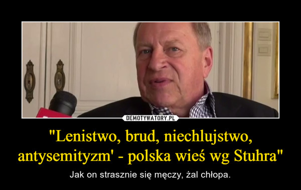 """""""Lenistwo, brud, niechlujstwo, antysemityzm' - polska wieś wg Stuhra"""" – Jak on strasznie się męczy, żal chłopa."""
