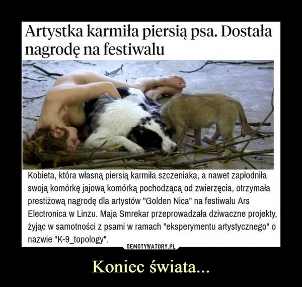 """Koniec świata... –  Artystka karmiła piersią psa. Dostała nagrodę na festiwaluKobieta, która własną piersią karmiła szczeniaka, a nawet zapłodniła swoją komórkę jajową komórką pochodzącą od zwierzęcia, otrzymała prestiżową nagrodę dla artystów """"Golden Nica"""" na festiwalu Ars Electronica w Linzu. Maja Smrekar przeprowadzała dziwaczne projekty, żyjąc w samotności z psami w ramach """"eksperymentu artystycznego"""" o nazwie """"K-9_topology""""."""