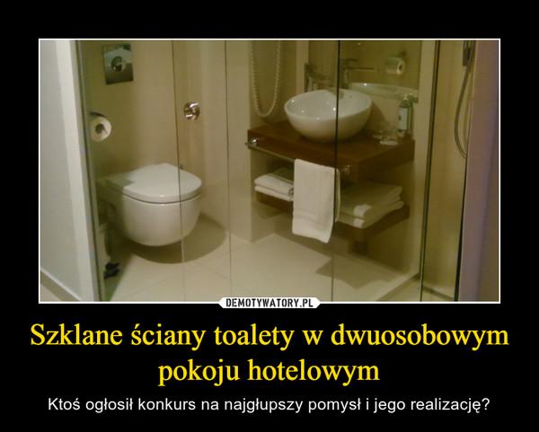 Szklane ściany toalety w dwuosobowym pokoju hotelowym – Ktoś ogłosił konkurs na najgłupszy pomysł i jego realizację?