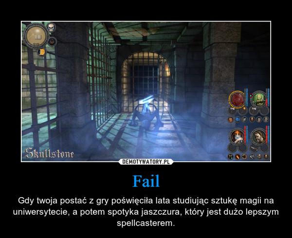 Fail – Gdy twoja postać z gry poświęciła lata studiując sztukę magii na uniwersytecie, a potem spotyka jaszczura, który jest dużo lepszym spellcasterem.