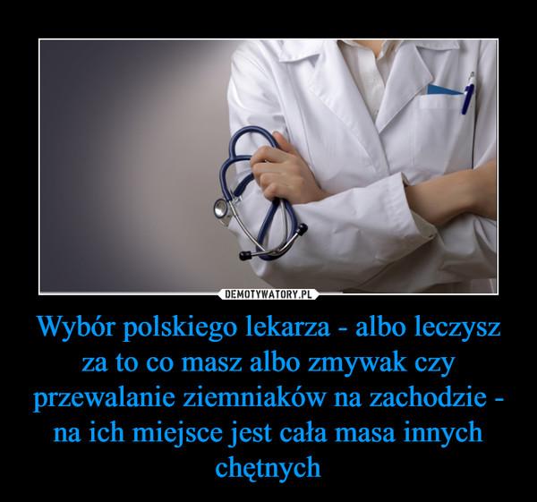 Wybór polskiego lekarza - albo leczysz za to co masz albo zmywak czy przewalanie ziemniaków na zachodzie - na ich miejsce jest cała masa innych chętnych –