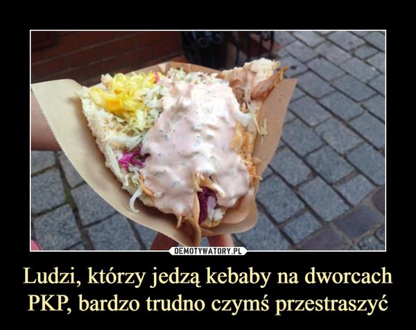 Ludzi, którzy jedzą kebaby na dworcach PKP, bardzo trudno czymś przestraszyć –