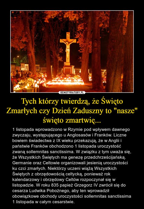 """Tych którzy twierdzą, że Święto Zmarłych czy Dzień Zaduszny to """"nasze"""" święto zmartwię... – 1 listopada wprowadzono w Rzymie pod wpływem dawnego zwyczaju, występującego u Anglosasów i Franków. Liczne bowiem świadectwa z IX wieku przekazują, że w Anglii i państwie Franków obchodzono 1 listopada uroczystość zwaną sollemnitas sanctissima. W związku z tym uważa się, że Wszystkich Świętych ma genezę przedchrześcijańską. Germanie oraz Celtowie organizowali jesienią uroczystości ku czci zmarłych. Niektórzy uczeni wiążą Wszystkich Świętych z obrzędowością celtycką, ponieważ rok kalendarzowy i obrzędowy Celtów rozpoczynał się w listopadzie. W roku 835 papież Grzegorz IV zwrócił się do cesarza Ludwika Pobożnego, aby ten wprowadził obowiązkowe obchody uroczystości sollemnitas sanctissima 1 listopada w całym cesarstwie."""