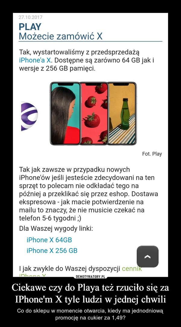 Ciekawe czy do Playa też rzuciło się za IPhone'm X tyle ludzi w jednej chwili – Co do sklepu w momencie otwarcia, kiedy ma jednodniową promocję na cukier za 1,49?