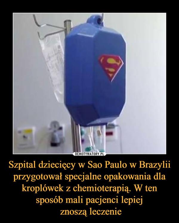 Szpital dziecięcy w Sao Paulo w Brazylii przygotował specjalne opakowania dla kroplówek z chemioterapią. W ten sposób mali pacjenci lepiej znoszą leczenie –