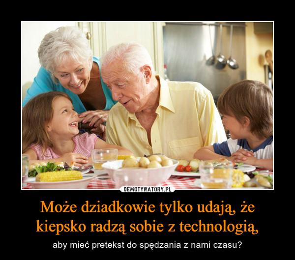 Może dziadkowie tylko udają, że kiepsko radzą sobie z technologią, – aby mieć pretekst do spędzania z nami czasu?