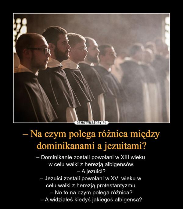 – Na czym polega różnica między dominikanami a jezuitami? – – Dominikanie zostali powołani w XIII wieku w celu walki z herezją albigensów.– A jezuici?– Jezuici zostali powołani w XVI wieku w celu walki z herezją protestantyzmu.– No to na czym polega różnica?– A widziałeś kiedyś jakiegoś albigensa?
