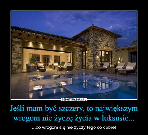 Jeśli mam być szczery, to największym wrogom nie życzę życia w luksusie...