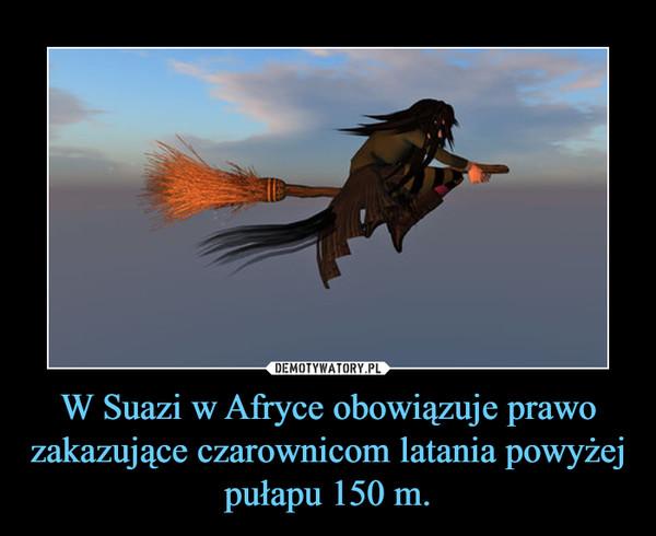 W Suazi w Afryce obowiązuje prawo zakazujące czarownicom latania powyżej pułapu 150 m. –