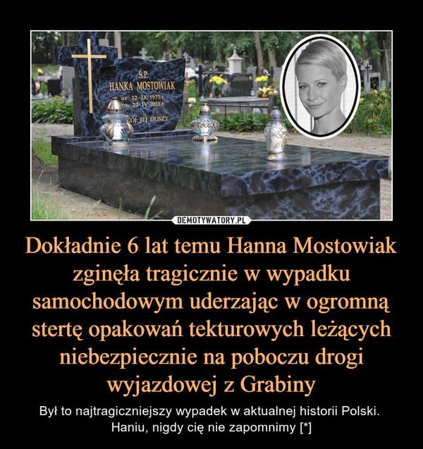 Dokładnie 6 lat temu Hanna Mostowiak zginęła tragicznie w wypadku samochodowym uderzając w ogromną stertę opakowań tekturowych leżących niebezpiecznie na poboczu drogi wyjazdowej z Grabiny – Był to najtragiczniejszy wypadek w aktualnej historii Polski. Haniu, nigdy cię nie zapomnimy [*] HANIU, PAMIĘTAMY [*]7.11.2017