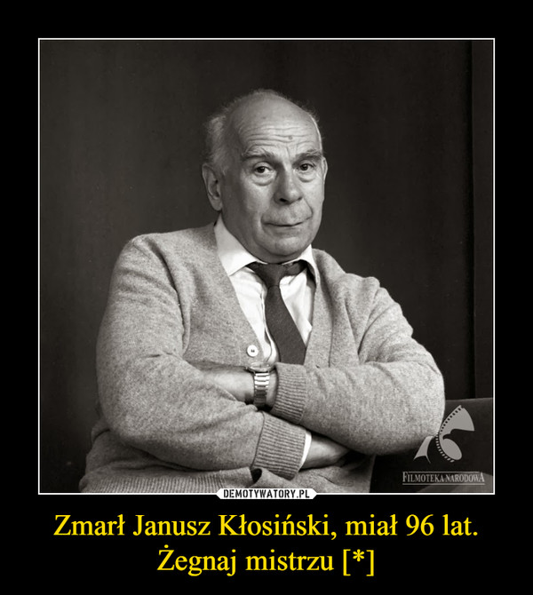 Zmarł Janusz Kłosiński, miał 96 lat.Żegnaj mistrzu [*] –