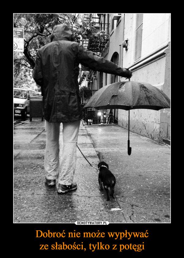 Dobroć nie może wypływaćze słabości, tylko z potęgi –
