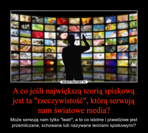 """A co jeśli największą teorią spiskową jest ta """"rzeczywistość"""", którą serwują nam światowe media?"""