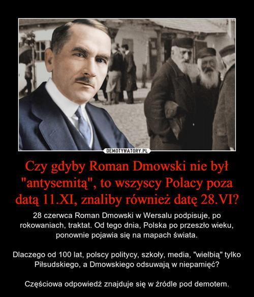 """Czy gdyby Roman Dmowski nie był """"antysemitą"""", to wszyscy Polacy poza datą 11.XI, znaliby również datę 28.VI?"""