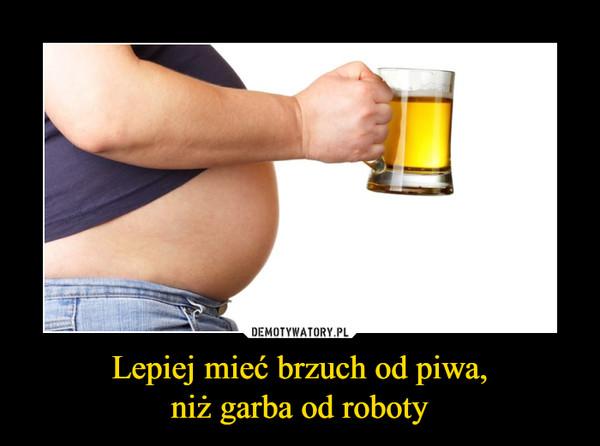 Lepiej mieć brzuch od piwa,niż garba od roboty –