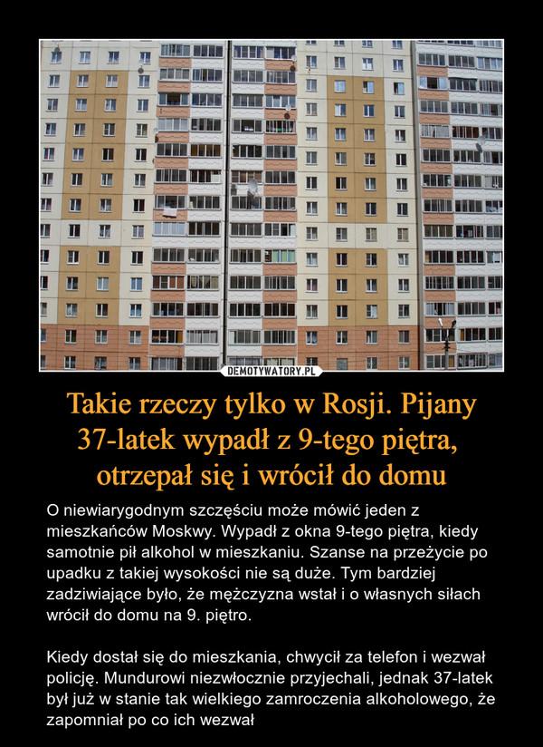 Takie rzeczy tylko w Rosji. Pijany 37-latek wypadł z 9-tego piętra, otrzepał się i wrócił do domu – O niewiarygodnym szczęściu może mówić jeden z mieszkańców Moskwy. Wypadł z okna 9-tego piętra, kiedy samotnie pił alkohol w mieszkaniu. Szanse na przeżycie po upadku z takiej wysokości nie są duże. Tym bardziej zadziwiające było, że mężczyzna wstał i o własnych siłach wrócił do domu na 9. piętro.Kiedy dostał się do mieszkania, chwycił za telefon i wezwał policję. Mundurowi niezwłocznie przyjechali, jednak 37-latek był już w stanie tak wielkiego zamroczenia alkoholowego, że zapomniał po co ich wezwał