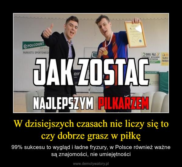 W dzisiejszych czasach nie liczy się to czy dobrze grasz w piłkę – 99% sukcesu to wygląd i ładne fryzury, w Polsce również ważne są znajomości, nie umiejętności