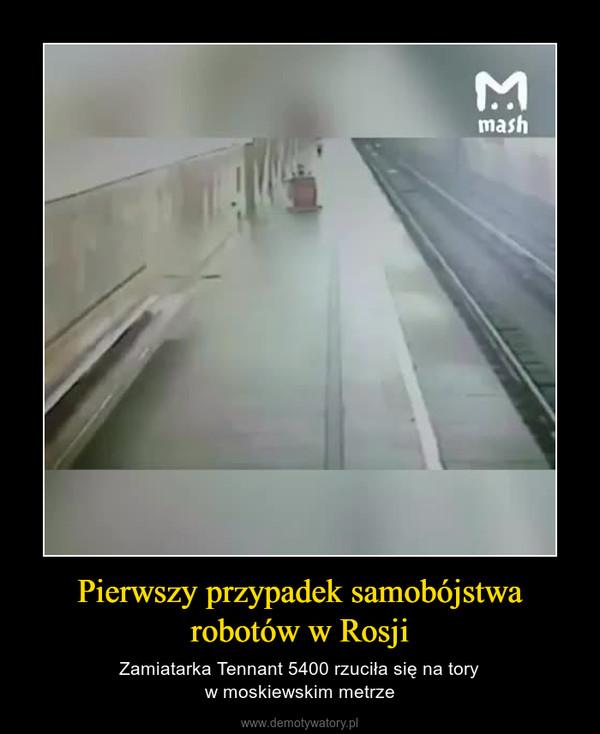 Pierwszy przypadek samobójstwa robotów w Rosji – Zamiatarka Tennant 5400 rzuciła się na toryw moskiewskim metrze